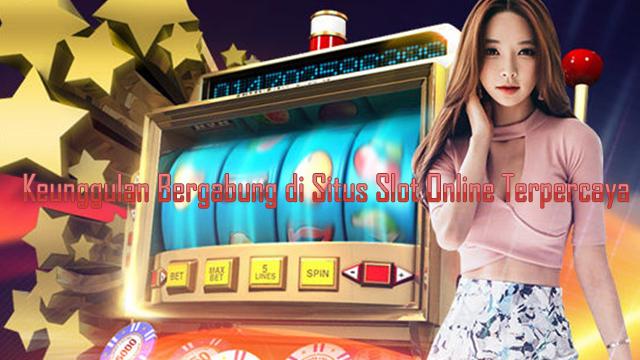 Keunggulan Bergabung di Situs Slot Online Terpercaya